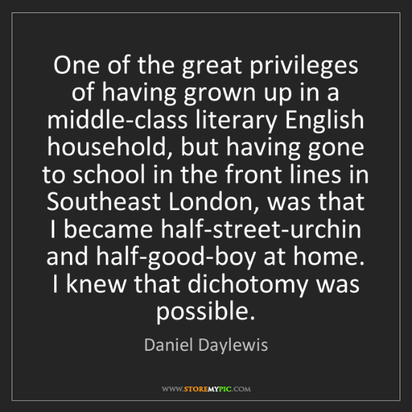 Daniel Daylewis: One of the great privileges of having grown up in a middle-class...