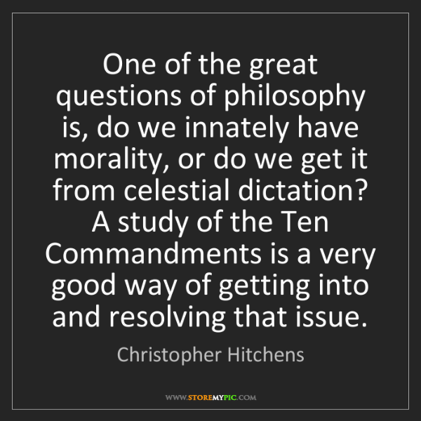 Christopher Hitchens: One of the great questions of philosophy is, do we innately...