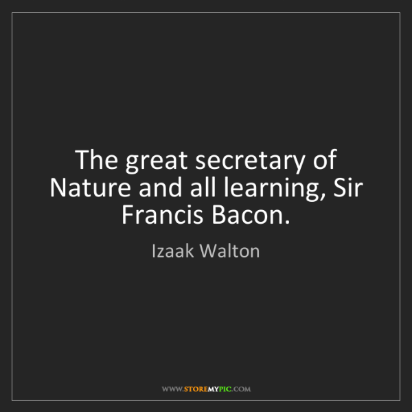 Izaak Walton: The great secretary of Nature and all learning, Sir Francis...