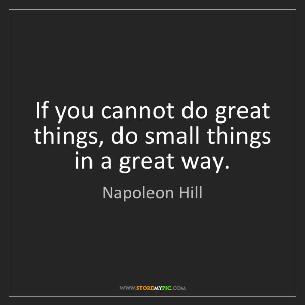 Napoleon Hill: If you cannot do great things, do small things in a great...