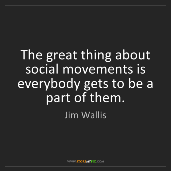 Jim Wallis: The great thing about social movements is everybody gets...