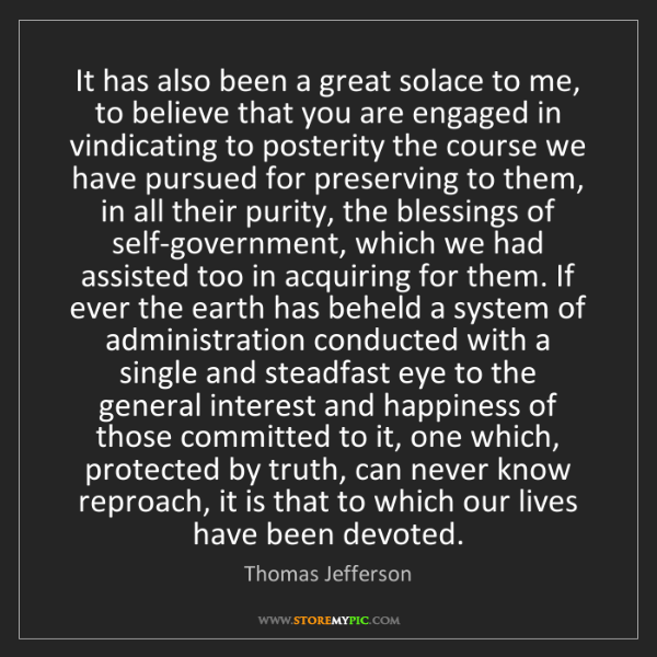 Thomas Jefferson: It has also been a great solace to me, to believe that...