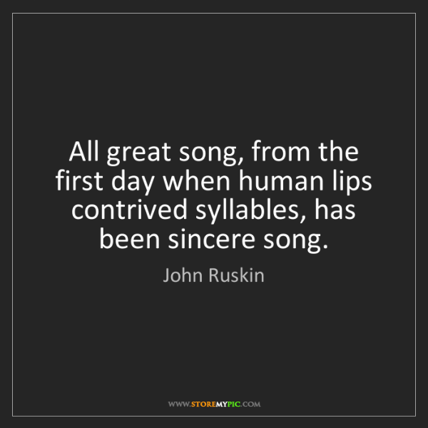 John Ruskin: All great song, from the first day when human lips contrived...