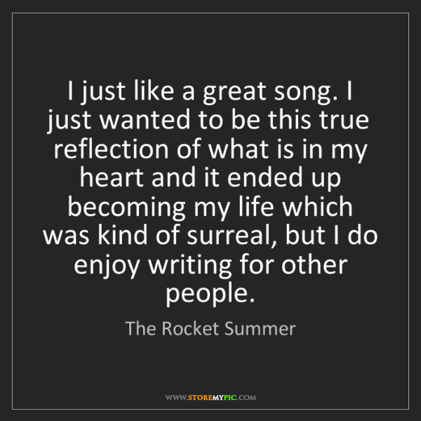The Rocket Summer: I just like a great song. I just wanted to be this true...