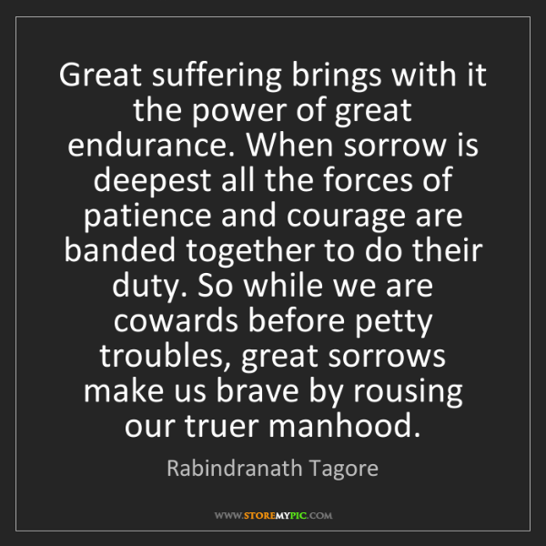 Rabindranath Tagore: Great suffering brings with it the power of great endurance....