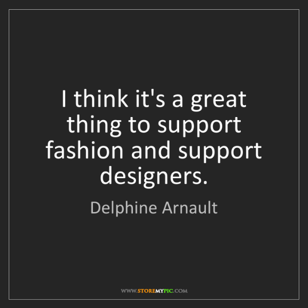 Delphine Arnault: I think it's a great thing to support fashion and support...