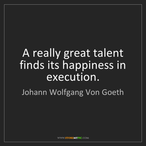 Johann Wolfgang Von Goeth: A really great talent finds its happiness in execution.
