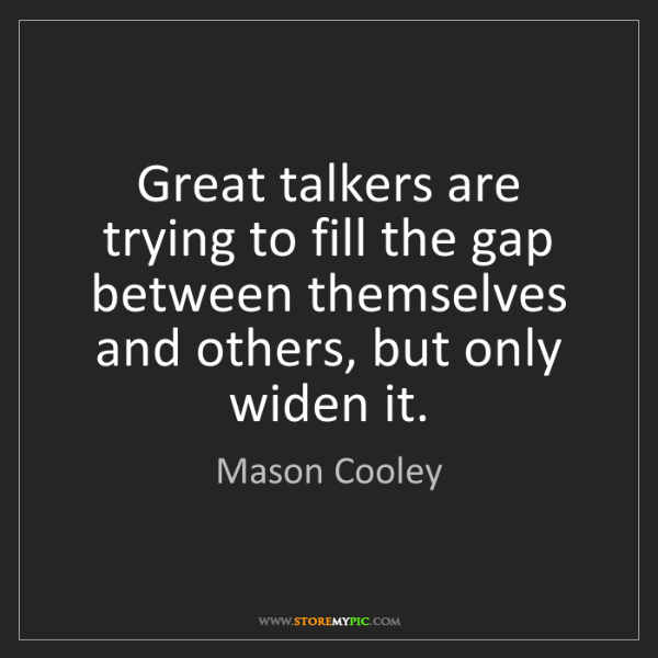 Mason Cooley: Great talkers are trying to fill the gap between themselves...