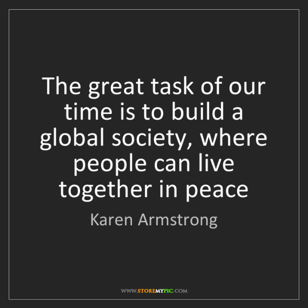 Karen Armstrong: The great task of our time is to build a global society,...