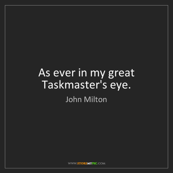 John Milton: As ever in my great Taskmaster's eye.