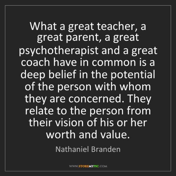 Nathaniel Branden: What a great teacher, a great parent, a great psychotherapist...