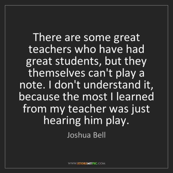 Joshua Bell: There are some great teachers who have had great students,...