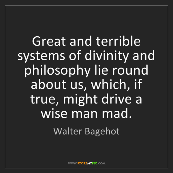 Walter Bagehot: Great and terrible systems of divinity and philosophy...
