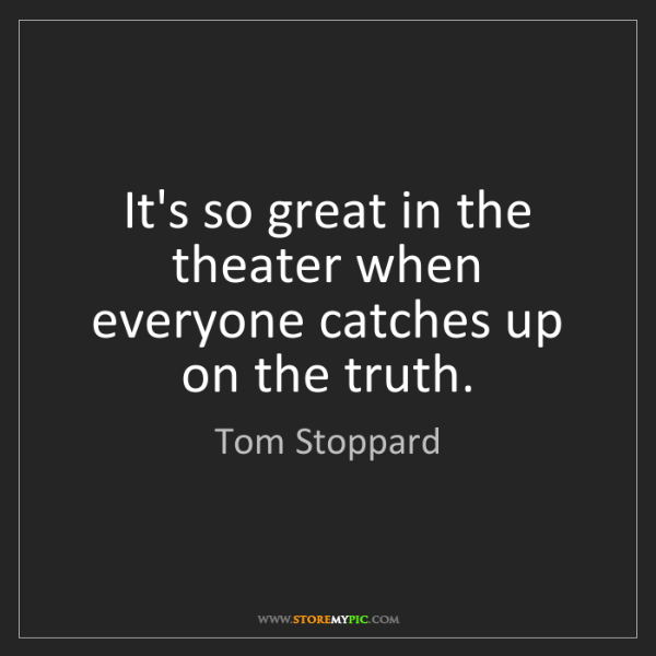 Tom Stoppard: It's so great in the theater when everyone catches up...