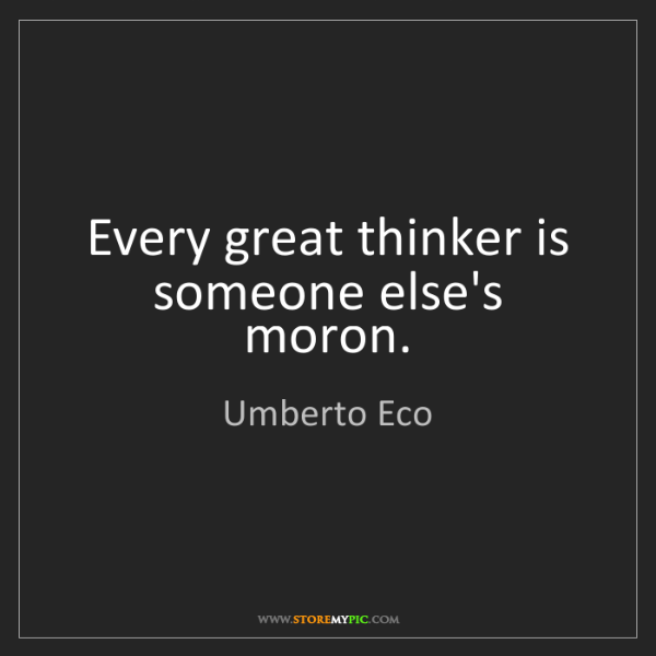 Umberto Eco: Every great thinker is someone else's moron.
