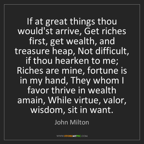 John Milton: If at great things thou would'st arrive, Get riches first,...