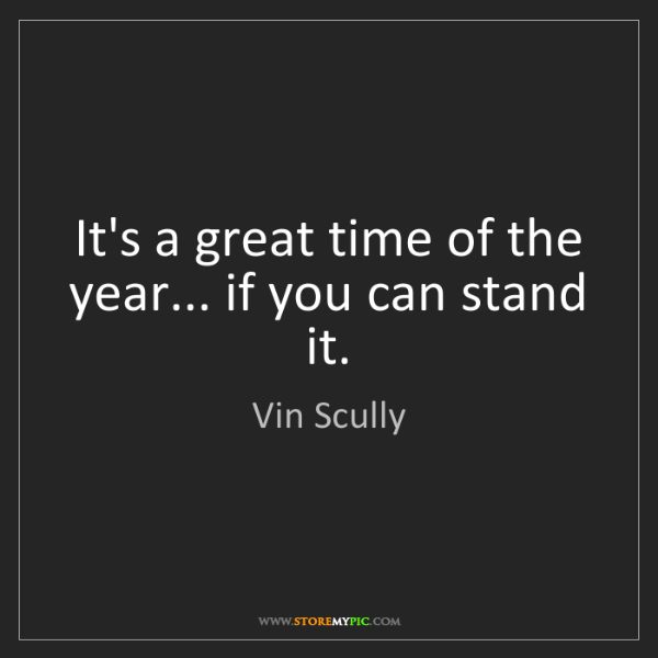 Vin Scully: It's a great time of the year... if you can stand it.