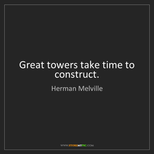 Herman Melville: Great towers take time to construct.