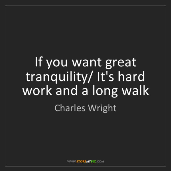 Charles Wright: If you want great tranquility/ It's hard work and a long...