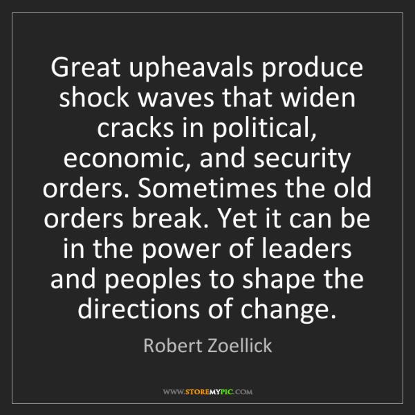 Robert Zoellick: Great upheavals produce shock waves that widen cracks...