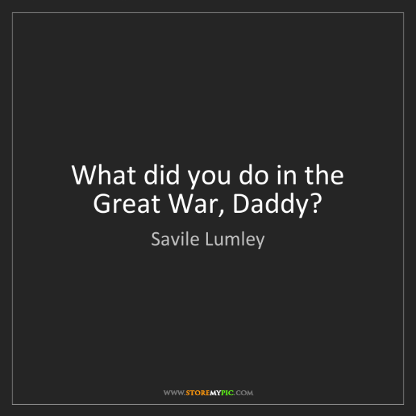 Savile Lumley: What did you do in the Great War, Daddy?