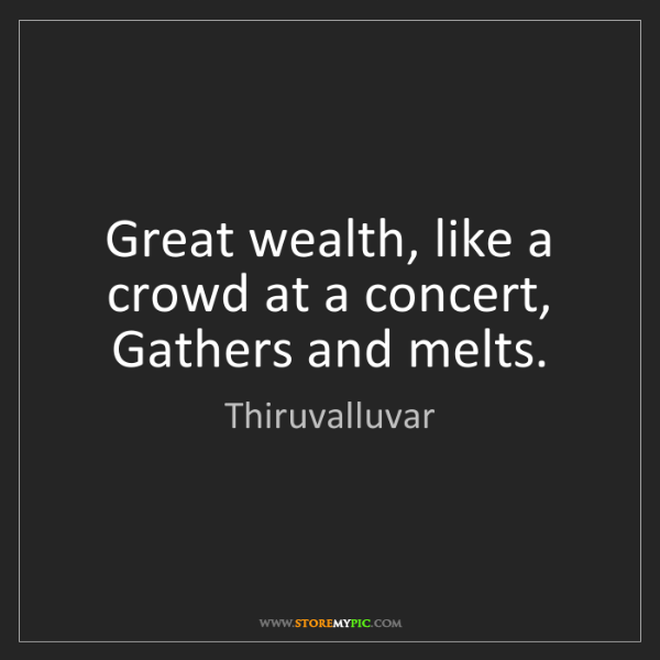 Thiruvalluvar: Great wealth, like a crowd at a concert,  Gathers and...