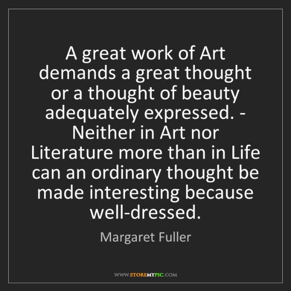 Margaret Fuller: A great work of Art demands a great thought or a thought...