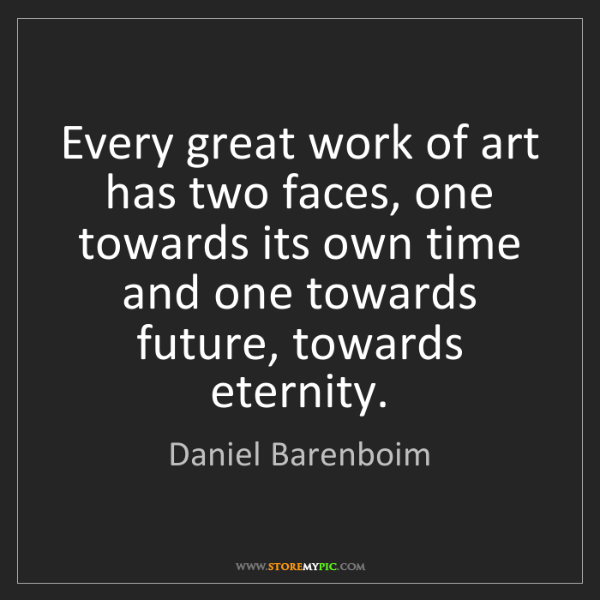 Daniel Barenboim: Every great work of art has two faces, one towards its...
