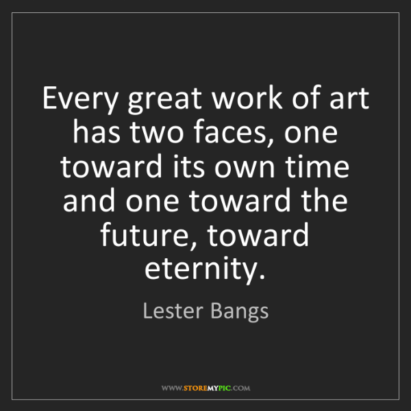 Lester Bangs: Every great work of art has two faces, one toward its...