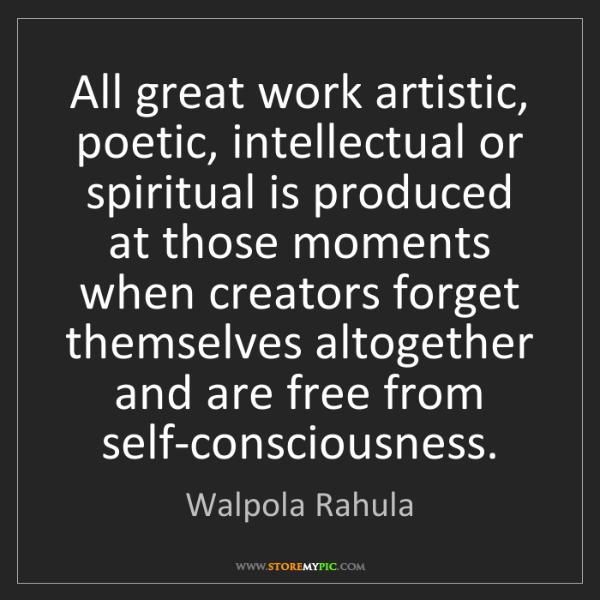 Walpola Rahula: All great work artistic, poetic, intellectual or spiritual...