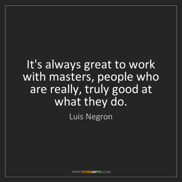 Luis Negron: It's always great to work with masters, people who are...