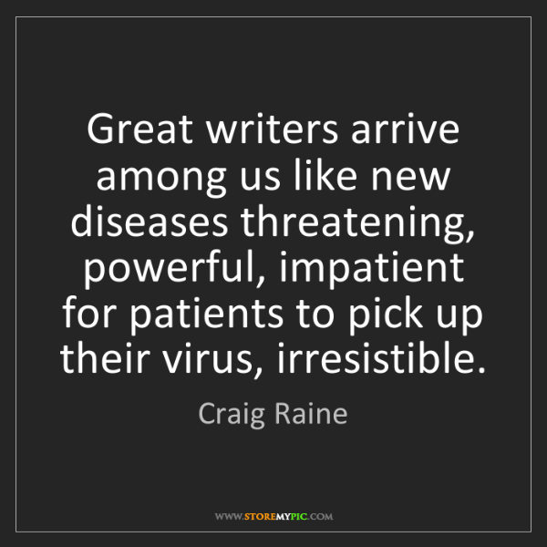 Craig Raine: Great writers arrive among us like new diseases threatening,...