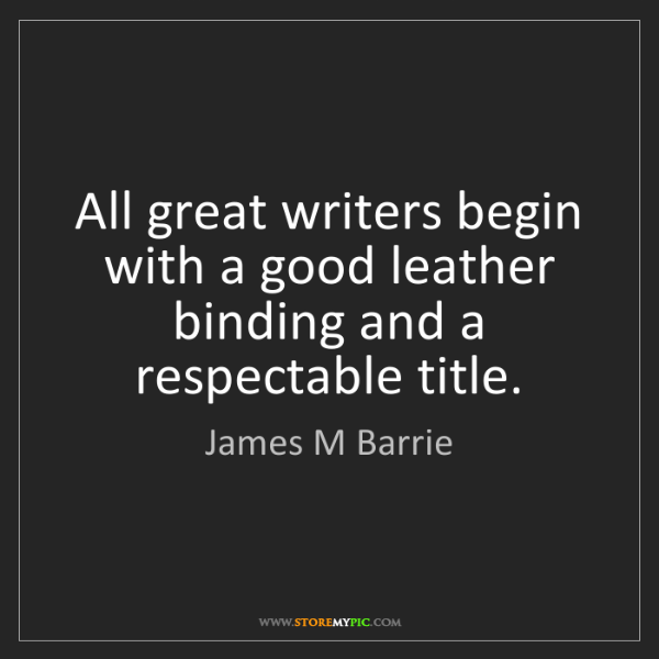 James M Barrie: All great writers begin with a good leather binding and...
