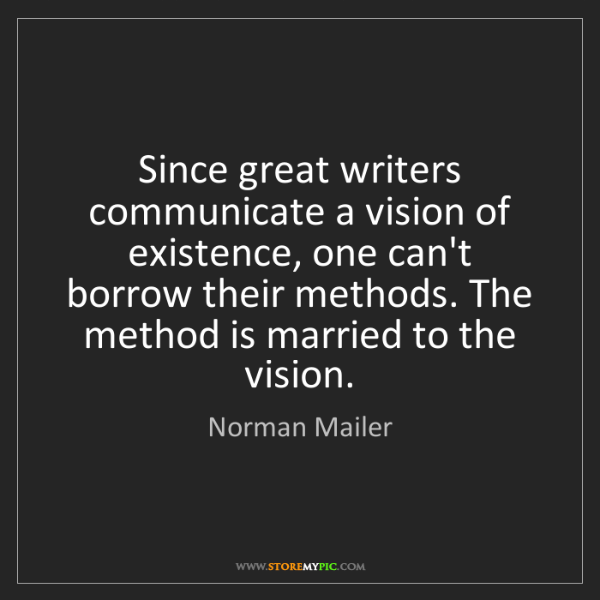 Norman Mailer: Since great writers communicate a vision of existence,...