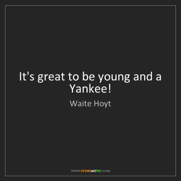 Waite Hoyt: It's great to be young and a Yankee!