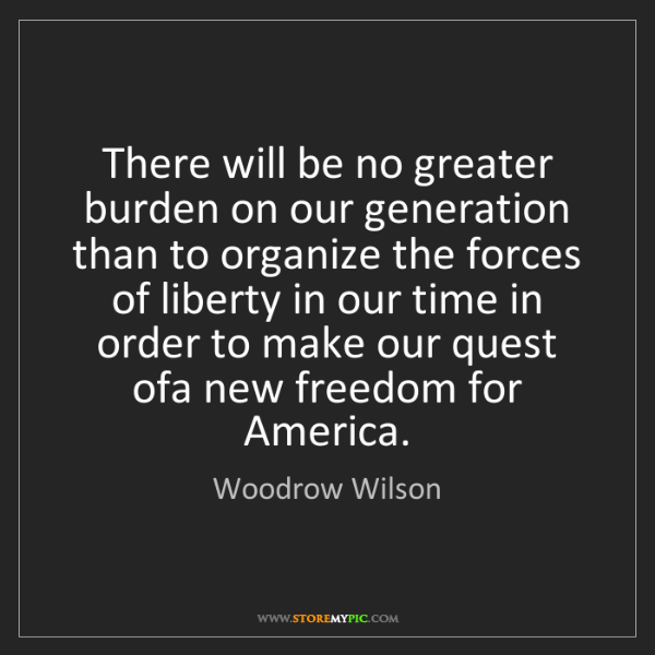 Woodrow Wilson: There will be no greater burden on our generation than...