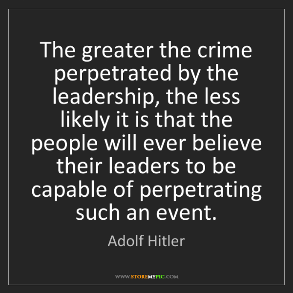Adolf Hitler: The greater the crime perpetrated by the leadership,...