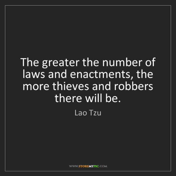 Lao Tzu: The greater the number of laws and enactments, the more...