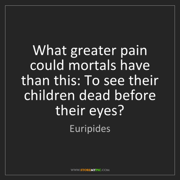 Euripides: What greater pain could mortals have than this: To see...