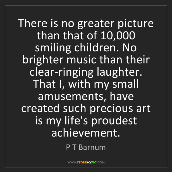 P T Barnum: There is no greater picture than that of 10,000 smiling...