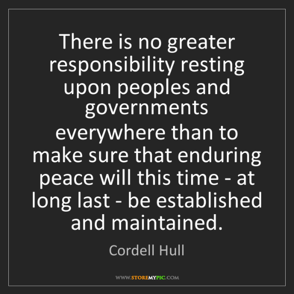Cordell Hull: There is no greater responsibility resting upon peoples...