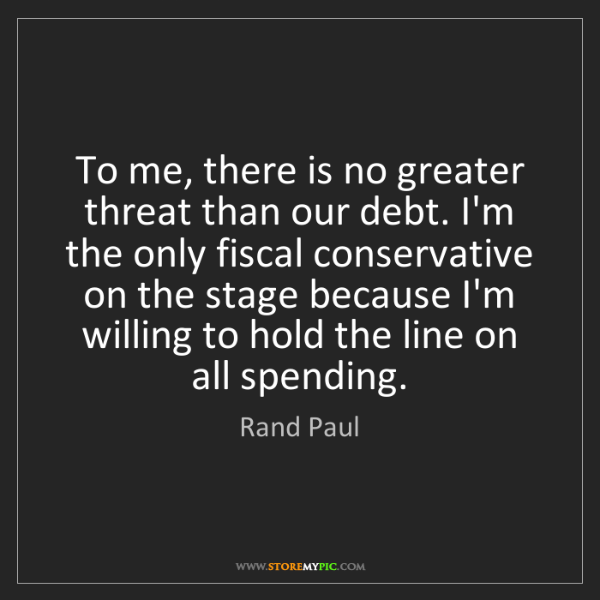 Rand Paul: To me, there is no greater threat than our debt. I'm...