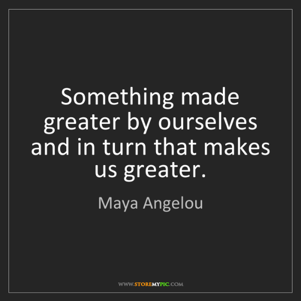 Maya Angelou: Something made greater by ourselves and in turn that...