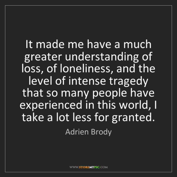 Adrien Brody: It made me have a much greater understanding of loss,...