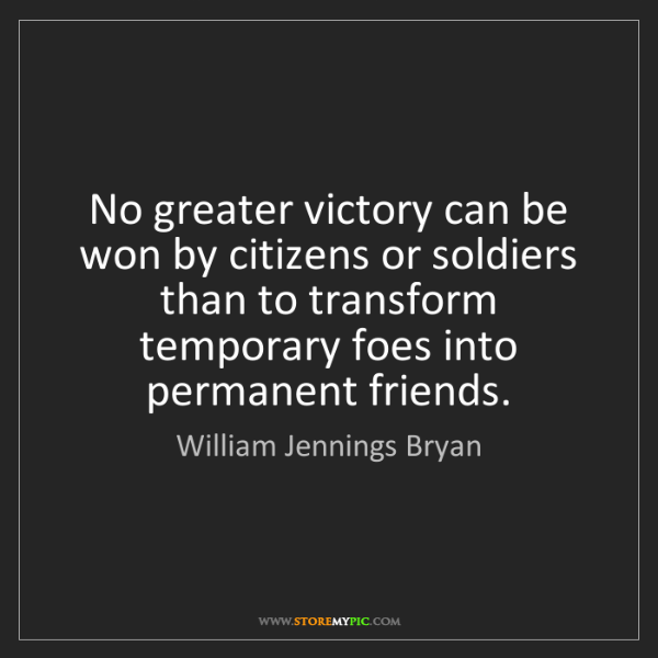 William Jennings Bryan: No greater victory can be won by citizens or soldiers...