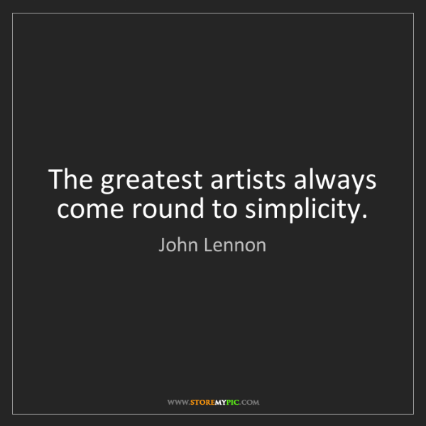 John Lennon: The greatest artists always come round to simplicity.