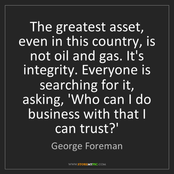 George Foreman: The greatest asset, even in this country, is not oil...