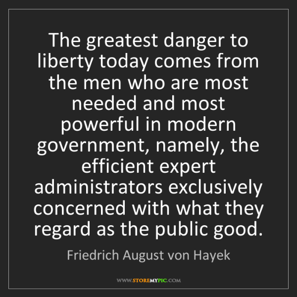 Friedrich August von Hayek: The greatest danger to liberty today comes from the men...
