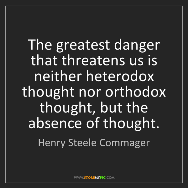 Henry Steele Commager: The greatest danger that threatens us is neither heterodox...