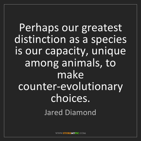 Jared Diamond: Perhaps our greatest distinction as a species is our...